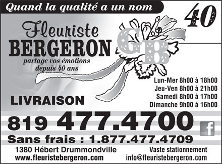 Fleuriste G Bergeron (819-477-4700) - Annonce illustr&eacute;e - Quand la qualit&eacute; a un nom partage vos &eacute;motions depuis 40 ans Lun-Mer 8h00 &agrave; 18h00 Jeu-Ven 8h00 &agrave; 21h00 Samedi 8h00 &agrave; 17h00 LIVRAISON Dimanche 9h00 &agrave; 16h00 819 477.4700 Sans frais : 1.877.477.4709 Vaste stationnement 1380 H&eacute;bert Drummondville www.fleuristebergeron.com info@fleuristebergeron.com