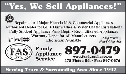 Fundy Appliance (902-897-0479) - Annonce illustr&eacute;e - Yes, We Sell Appliances! Repairs to All Major Household &amp; Commercial Appliances Authorized Dealer for GE   Dishwasher &amp; Water Heater Installations Fully Stocked Appliance Parts Dept.   Reconditioned Appliances Warranty Depot for All Manufacturers Shop Hours: Electrician Available Mon-Fri 8am-5pm Fundy 897-0479 Appliance www.fundyappliance.ca Service 178 Pictou Rd.   Fax: 897-0676 Serving Truro &amp; Surrounding Area Since 1992 Yes, We Sell Appliances! Repairs to All Major Household &amp; Commercial Appliances Authorized Dealer for GE   Dishwasher &amp; Water Heater Installations Fully Stocked Appliance Parts Dept.   Reconditioned Appliances Warranty Depot for All Manufacturers Shop Hours: Electrician Available Mon-Fri 8am-5pm Fundy 897-0479 Appliance www.fundyappliance.ca Service 178 Pictou Rd.   Fax: 897-0676 Serving Truro &amp; Surrounding Area Since 1992  Yes, We Sell Appliances! Repairs to All Major Household &amp; Commercial Appliances Authorized Dealer for GE   Dishwasher &amp; Water Heater Installations Fully Stocked Appliance Parts Dept.   Reconditioned Appliances Warranty Depot for All Manufacturers Shop Hours: Electrician Available Mon-Fri 8am-5pm Fundy 897-0479 Appliance www.fundyappliance.ca Service 178 Pictou Rd.   Fax: 897-0676 Serving Truro &amp; Surrounding Area Since 1992 Yes, We Sell Appliances! Repairs to All Major Household &amp; Commercial Appliances Authorized Dealer for GE   Dishwasher &amp; Water Heater Installations Fully Stocked Appliance Parts Dept.   Reconditioned Appliances Warranty Depot for All Manufacturers Shop Hours: Electrician Available Mon-Fri 8am-5pm Fundy 897-0479 Appliance www.fundyappliance.ca Service 178 Pictou Rd.   Fax: 897-0676 Serving Truro &amp; Surrounding Area Since 1992
