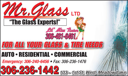 Mr Glass (306-236-1442) - Display Ad - LTDLTD 306-481-6461 FOR ALL YOUR GLASS & TIRE NEEDS Emergency: 306-240-6456 Fax: 306-236-1476 306-236-1442 103 - 1st St. West, Meadow Lake 306-236-1442