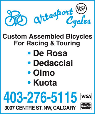 Vitasport Cycles Ltd (403-276-5115) - Display Ad - Custom Assembled Bicycles For Racing & Touring De Rosa Dedacciai Olmo Kuota 403-276-5115 3007 CENTRE ST. NW, CALGARY Custom Assembled Bicycles For Racing & Touring De Rosa Dedacciai Olmo Kuota 403-276-5115 3007 CENTRE ST. NW, CALGARY
