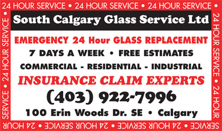 South Calgary Glass Service Ltd (403-922-7996) - Display Ad - 24 HOUR SERVICE   24 HOUR SERVICE   24 HOUR SERVICE 24 HOUR SERVICE   24 HOURSERVICE   24 HOUR SERVICE EMERGENCY 24 Hour GLASS REPLACEMENT 7 DAYS A WEEK   FREE ESTIMATES COMMERCIAL - RESIDENTIAL - INDUSTRIAL INSURANCE CLAIM EXPERTS 100 Erin Woods Dr. SE   Calgary SER VICE   24 HOUR SERVICE   24 HOUR SERVICE   24 HOUR