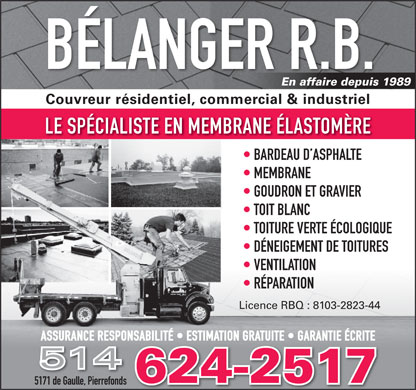 RB B&eacute;langer Couvreur Inc (514-624-2517) - Display Ad - B&Eacute;LANGER R.B. En affaire depuis 1989 Couvreur r&eacute;sidentiel, commercial &amp; industriel LE SP&Eacute;CIALISTE EN MEMBRANE &Eacute;LASTOM&Egrave;RE BARDEAU D ASPHALTE MEMBRANE MEMBRANE GOUDRON ET GRAVIER GOUDRON ET GRAVIER TOIT BLANC TOIT BLANC TOITURE VERTE &Eacute;COLOGIQUE TOITURE VERTE &Eacute;COLOGIQUE D&Eacute;NEIGEMENT DE TOITURESD&Eacute;NEIGEMENT DE TOITURES VENTILATION VENTILATION R&Eacute;PARATION R&Eacute;PARATION Licence RBQ : 8103-2823-44 ASSURANCE RESPONSABILIT&Eacute;   ESTIMATION GRATUITE   GARANTIE &Eacute;CRITEASSURANCE RESPONSABILIT&Eacute;   ESTIMATION GRATUITE   GARANTIE &Eacute;CRITE 514 624-2517 5171 de Gaulle, Pierrefonds