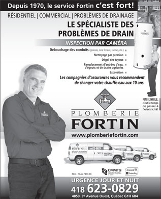 Plomberie Fortin (418-623-0829) - Display Ad - Depuis 1970, le service Fortin c est fort! R&Eacute;SIDENTIEL COMMERCIAL PROBL&Egrave;MES DE DRAINAGE LE SP&Eacute;CIALISTE DES PROBL&Egrave;MES DE DRAIN INSPECTION PAR CAM&Eacute;RA D&eacute;bouchage des conduits (graisses, ocre ferreux, racines, etc.) Nettoyage par pression D&eacute;gel des tuyaux Remplacement d entr&eacute;es d eau, d &eacute;gouts et de drains agricoles Excavation Les compagnies d assurances vous recommandent de changer votre chauffe-eau aux 10 ans. FINI L HUILE, c est le temps de passer &agrave; l &eacute;lectricit&eacute;! www.plomberiefortin.com RBQ.: 1646-7813-90 URGENCE JOUR ET NUITURGENCE JOUR ET NUIT 418 623-0829 e 4850. 3 Avenue Ouest, Qu&eacute;bec G1H 6R4