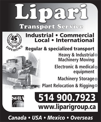 Lipari Transport Service (514-695-6950) - Annonce illustrée - Transport Service Industrial   Commercial 45 Local   International YEARS EXPERIENC E Regular & specialized transport Heavy & Industrial Machinery Moving Electronic & medical equipment Machinery Storage Plant Relocation & Rigging 514 900.7923 www.liparigroup.cawww.liparigroup.ca Canada   USA   Mexico   Overseas