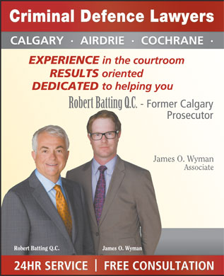 Batting Robert (403-234-1908) - Annonce illustrée - CALGARY  ·  AIRDRIE  ·  COCHRANE  · EXPERIENCE in the courtroom oriented RESULTS to helping you DEDICATED - Former Calgary Robert Batting Q.C. Prosecutor James O. Wyman Associate Robert Batting Q.C. James O. Wyman 24HR SERVICE    FREE CONSULTATION Criminal Defence Lawyers