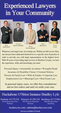Huckabone O'Brien Instance Bradley Lyle (613-735-2341) - Annonce illustrée - Dwight Matt Bill Tracy MONTGOMERY BRADLEY Mark INSTANCE LYLE HUCKABONE Whatever your legal issue, let us help you. Within our full service firm, our lawyers have dedicated themselves to a specific area of practice in order to provide you with legal representation at the highest level. With 50 years of providing legal services in Renfrew County, we have the experience, skills and knowledge you need. Personal Injury   Automobile Accidents   Wrongful Death Insurance & Disability Claims   Criminal Defense Divorce & Family Law   Wills & Estates   Corporate Law Employment Law   Municipal Law   Real Estate Law In personal injury cases, we offer free consultations and no fees unless and until we settle your case. Beachburg: 613.717.0014Pembroke: 613.735.2341Petawawa: 613.506.2341 1804 Beachburg Road284 Pembroke Street East 3407 Petawawa Boulevard BeachburgPembroke Petawawa
