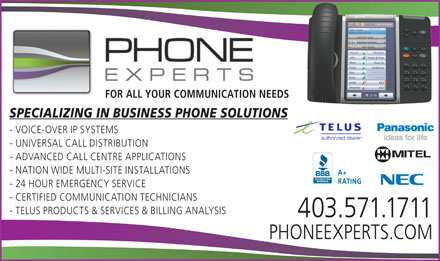 Phone Experts Communications Ltd The (403-817-0940) - Annonce illustrée - FOR ALL YOUR COMMUNICATION NEEDSFOR ALL YOUR COMMUNICATION NEE SPECIALIZING IN BUSINESS PHONE SOLUTIONS - VOICE-OVER IP SYSTEMS - UNIVERSAL CALL DISTRIBUTION - ADVANCED CALL CENTRE APPLICATIONS - NATION WIDE MULTI-SITE INSTALLATIONS A+ RATING - 24 HOUR EMERGENCY SERVICE - CERTIFIED COMMUNICATION TECHNICIANS - TELUS PRODUCTS & SERVICES & BILLING ANALYSIS 403.571.1711 PHONEEXPERTS.COM