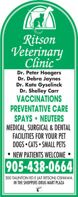 Ritson Veterinary Clinic (905-438-0664) - Display Ad - Dr. Peter Hoogers Dr. Debra Jaynes Dr. Kate Gyselinck Dr. Shelley Carr VACCINATIONS PREVENTATIVE CARE SPAYS   NEUTERS MEDICAL, SURGICAL & DENTAL FACILITIES FOR YOUR PET DOGS CATS  SMALL PETS NEW PATIENTS WELCOME 905-438-0664 300 TAUNTON RD E (AT RITSON) OSHAWA IN THE SHOPPERS DRUG MART PLAZA