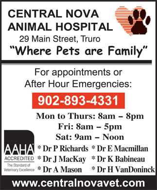 Central Nova Animal Hospital (902-893-4331) - Annonce illustrée - Mon to Thurs: 8am - 8pm Fri: 8am - 5pm Sat: 9am - Noon * Dr P Richards* Dr E Macmillan * Dr J MacKay* Dr K Babineau * Dr A Mason* Dr H VanDoninck