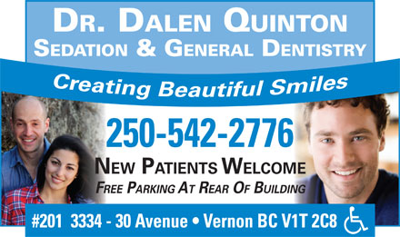 Quinton Dalen Dr (250-542-2776) - Display Ad - DR. DALEN QUINTON SEDATION & G ENERAL DENTISTRY 250-542-2776 NEW PATIENTS WELCOME FREE PARKING AT REAR OF BUILDING #201  3334 - 30 Avenue   Vernon BC V1T 2C8 DR. DALEN QUINTON SEDATION & G ENERAL DENTISTRY 250-542-2776 NEW PATIENTS WELCOME FREE PARKING AT REAR OF BUILDING #201  3334 - 30 Avenue   Vernon BC V1T 2C8