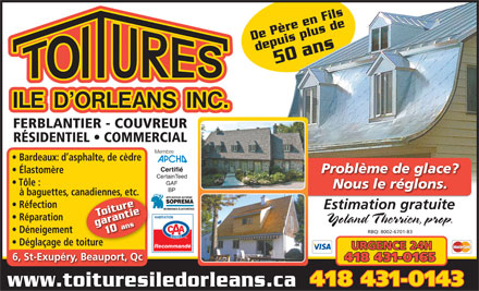 Toitures Ile D'Orl&eacute;ans Inc (418-667-0041) - Display Ad - ls De P&egrave;re en Filsdepuis plus dedepuis plus de50 De P&egrave;re en Fi ans De P&egrave;re en Filsans De P&egrave;re en Fi FERBLANTIER - COUVREUR R&Eacute;SIDENTIEL   COMMERCIAL Membre Bardeaux: d asphalte, de c&egrave;dre Certifi&eacute; Probl&egrave;me de glace? &Eacute;lastom&egrave;re CertainTeed GAF T&ocirc;le : Nous le r&eacute;glons. BP &agrave; baguettes, canadiennes, etc.nadiennesdiennes R&eacute;fection Estimation gratuite Toiture R&eacute;paration Yoland Therrien, prop. garantie10 ans D&eacute;neigement RBQ: 8002-6701-83 D&eacute;gla&ccedil;age de toitureoiturtur Recommand&eacute; URGENCE 24H 6, St-Exup&eacute;ry, Beauport, Qc 418 431-0165 418 431-0143 www.toituresiledorleans.ca