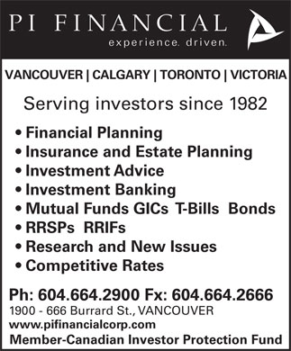 PI Financial Corp (604-664-2900) - Annonce illustrée - VANCOUVER CALGARY TORONTO VICTORIA Serving investors since 1982 Financial Planning Insurance and Estate Planning Investment Advice Investment Banking Mutual Funds GICs  T-Bills  Bonds RRSPs  RRIFs Research and New Issues Competitive Rates Ph: 604.664.2900 Fx: 604.664.2666 1900 - 666 Burrard St., VANCOUVER www.pifinancialcorp.com Member-Canadian Investor Protection Fund
