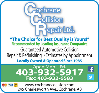 Cochrane Collision Repair Ltd (403-851-9738) - Display Ad - The Choice for Best Quality is Yours! Recommended by Leading Insurance Companies Guaranteed Automotive Collision Repair & Refinishing    Estimates by Appointment Locally Owned & Operated Since 1985 Open Mon. - Fri. 403-932-5917 Fax: 403-932-6583 www.cochranecollision.com 245 Charlesworth Ave., Cochrane, AB The Choice for Best Quality is Yours! Recommended by Leading Insurance Companies Guaranteed Automotive Collision Repair & Refinishing    Estimates by Appointment Locally Owned & Operated Since 1985 Open Mon. - Fri. 403-932-5917 Fax: 403-932-6583 www.cochranecollision.com 245 Charlesworth Ave., Cochrane, AB