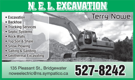 N.E.L. Excavation (902-527-8242) - Display Ad - N. E. L. EXCAVATION Excavation Terry NoweTerry Nowe Backhoe Trucking Services Septic Systems Rock Walls Top Soil & Shale Snow Plowing Salting & Sanding Geothermal Excavating 135 Pleasant St., Bridgewater noweelectric@ns.sympatico.ca 527-8242