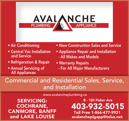 Avalanche Plumbing & Appliance (403-932-5015) - Annonce illustrée - Air Conditioning New Construction Sales and Service Central Vac Installation Appliance Repair and Installation and Service - All Makes and Models Refrigeration & Repair Warranty Repairs Annual Servicing of - For All Major Manufacturers All Appliances   All Appliances Commercial and Residential Sales, Service, nstallationandIn www.avalancheplumbing.ca B - 120 Fisher Ave SERVICING: COCHRANE, 403-932-5015 CANMORE, BANFF Toll Free 1-866-477-9931 and LAKE LOUISE
