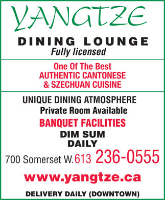 Yangtze (613-236-0555) - Display Ad - DINING LOUNGE Fully licensed One Of The Best AUTHENTIC CANTONESE & SZECHUAN CUISINE UNIQUE DINING ATMOSPHERE Private Room Available BANQUET FACILITIES DIM SUM DAILY 613 236-0555 700 Somerset W. www.yangtze.ca DELIVERY DAILY (DOWNTOWN)