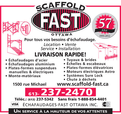 Echafaudages-Fast (Ottawa) Inc (613-237-2470) - Display Ad - 57 ANS 1955-2012 Pour tous vos besoins d &eacute;chafaudage. Location   Vente Service   Installation LIVRAISON RAPIDE! Tuyaux &amp; brides &Eacute;chafaudages d acier &Eacute;chelles &amp; escabeaux &Eacute;chafaudages aluminium Plates-formes &eacute;l&eacute;vatrices Plates-formes suspendues Moteurs &eacute;lectriques Astro manuelles &amp; &eacute;lectriques Syst&egrave;mes Sure Lock Monte-mat&eacute;riaux Chute &agrave; d&eacute;chets 1500 rue Michael         www.scaffold-fast.ca 613- 237-2470 T&eacute;l&eacute;c.: (613) 237-5342 Sans frais 1-888-854-4401 &Eacute;CHAFAUDAGES-FAST OTTAWA INC.