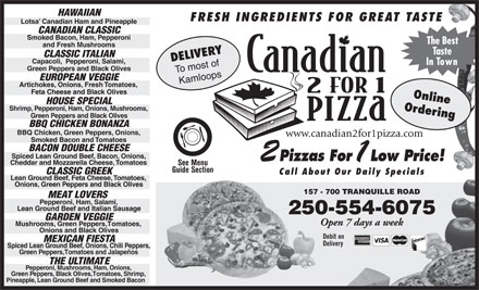 Canadian 2 For 1 Pizza (250-571-1525) - Annonce illustrée - HA WA IIA N FRESH INGREDIENTS FOR GREAT TASTE Lotsa   Canadian Ham and Pineappl e CANADIAN CLASSIC Smoked Bacon,  Ham,  P epper oni The Best and Fresh Mushr oom s T aste DELIVERY CLASSIC IT ALIAN Capacoli,  P epper oni,  Salami, In T own Green P epper s and Blac k Olives To most of EUROPEAN VEGGIE Kamloops Ar tichokes,  Onions,  Fresh  T omatoes, Feta Cheese and Blac k Olives Online HOUSE SPECIAL Shrimp,  P epper oni,  Ham,  Onions,  Mushr ooms, Ordering Green P epper s and Blac k Olives BBQ CHICKEN BONANZA BBQ Chic ken,  Green P epper s,  Onions, www.canadian2for1pizza.com Smoked Bacon and  T omatoes BACON DOUBLE CHEESE Spiced Lean Gr ound Beef ,  Bacon,  Onions, 2 Pizzas For 1 Low Price! Cheddar and Mozzarella Cheese ,  T omatoes See Menu Guide Section CLASSIC GREEK Call About Our Daily Specials Lean Gr ound Beef ,  Feta Cheese ,  T omatoes, Onions,  Green P epper s and Blac k Olives 157 - 700 TRANQUILLE ROAD157 MEA T LOVERS P epper oni,  Ham ,  Salami, Lean Gr ound Beef and Italian Sausage 250-554-6075 GARDEN VEGGIE Open 7 days a week Mushr ooms,  Green P epper s,  T omatoes, Onions and Blac k Olives Debit on MEXICAN FIEST A Delivery Spiced Lean Gr ound Beef ,  Onions,  Chili P epper s, G reen P epper s,  T omatoes and Jalapeños THE UL TIM AT E P epper oni ,  Mushr ooms ,  Ham,  Onions, G reen  Pe p per s,  Blac k Olives,  T omatoes,  Shrimp, Pineapple,  Lean Gr ound Beef and Smoked Baco n