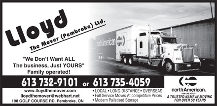 "Lloyd The Mover (Pembroke) Ltd (613-732-9101) - Annonce illustrée - ""We Don t Want ALL The business, Just YOURS"" Family operated! or 613 732-9101 613 735-4059 www.lloydthemover.com LOCAL   LONG DISTANCE   OVERSEAS Full Service Moves At competitive Prices lloydthemover@webhart.net Modern Palletized Storage 198 GOLF COURSE RD. Pembroke, ON"