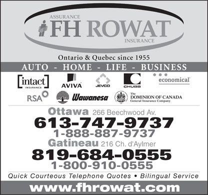 F H Rowat Insurance (613-747-9737) - Display Ad - Ontario &amp; Quebec since 1955 AUTO  -  HOME  -  LIFE  -  BUSINESS Ottawa 266 Beechwood Av. 613-747-9737 1-888-887-9737 Gatineau 216 Ch. d'Aylmer 819-684-0555 1-800-910-0555 Quick Courteous Telephone Quotes   Bilingual Service www.fhrowat.com