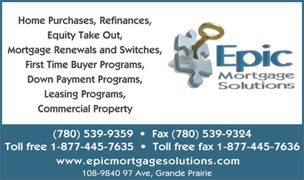 Epic Mortgage Solutions (780-539-9359) - Display Ad - First Time Buyer Programs, Down Payment Programs, Leasing Programs, Commercial Property (780) 539-9359     Fax (780) 539-9324 Toll free 1-877-445-7635     Toll free fax 1-877-445-7636 www.epicmortgagesolutions.com 108-9840 97 Ave, Grande Prairie Home Purchases, Refinances, Equity Take Out, Mortgage Renewals and Switches,