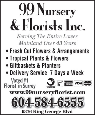 99 Nursery & Florists Inc (604-584-6555) - Annonce illustrée - Serving The Entire Lower Mainland Over 43 Years Fresh Cut Flowers & Arrangements Tropical Plants & Flowers Giftbaskets & Planters Delivery Service  7 Days a Week Voted #1 Florist  in Surrey www.99nurseryflorist.com 604-584-6555 9376 King George Blvd Serving The Entire Lower Mainland Over 43 Years Fresh Cut Flowers & Arrangements Tropical Plants & Flowers Giftbaskets & Planters Delivery Service  7 Days a Week Voted #1 Florist  in Surrey www.99nurseryflorist.com 604-584-6555 9376 King George Blvd