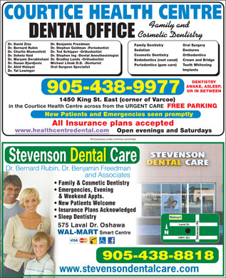 Oshawa Centre Dental Office (905-571-2443) - Display Ad - COURTICE HEALTH CENTRE Family and Cosmetic Dentistry Dr. Benjamin FreedmanDr. David Zins Oral SurgeryFamily Dentistry Dr. Stephen Goldman -PeriodontistDr. Bernard Rubin DenturesSedation Dr. Ted Schipper -OrthodontistDr. Charlie Blumenfeld OrthodonticsCosmetic Dentistry Dr. Stephen Ing -Dental AnesthesiologistDr. Sohela Vaid Dr. Bradley Lands -OrthodontistDr. Maryam Derakhshani Crown and BridgeEndodontics (root canal) Michael Litvak D.D. -DenturistDr. Dusan Djordjevic Tooth WhiteningPeriodontics (gum care) Oral Surgeon SpecialistDr. Abid Hidayat Implants Dr. Tal Lewinger DENTISTRY AWAKE, ASLEEP, OR IN BETWEEN 905-438-9977 1450 King St. East (corner of Varcoe) in the Courtice Health Centre across from the URGENT CARE FREE PARKING New Patients and Emergencies seen promptly All Insurance plans accepted www.healthcentredental.com Open evenings and Saturdays All businesses under common ownership Stevenson Dental Care Dr. Bernard Rubin, Dr. Benjamin Freedman and Associates Family &amp; Cosmetic Dentistry Emergencies, Evening &amp; Weekend Appts. New Patients Welcome Insurance Plans Acknowledged Sleep Dentistry Laval Dr. 575 Laval Dr. Oshawa WAL-MART Smart Centre N Stevenson Rd.HWY 401 905-438-8818 www.stevensondentalcare.com