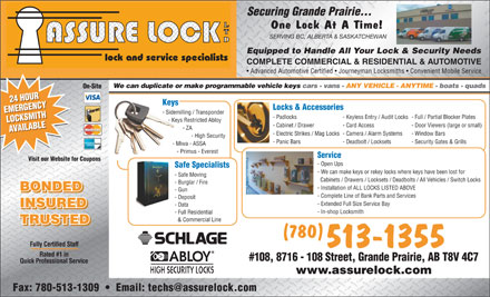 Assure Lock Ltd (780-357-3907) - Display Ad - Securing Grande Prairie... One Lock At A Time! SERVING BC, ALBERTA &amp; SASKATCHEWAN Equipped to Handle All Your Lock &amp; Security Needs lock and service specialists COMPLETE COMMERCIAL &amp; RESIDENTIAL &amp; AUTOMOTIVE Advanced Automotive Certified   Journeyman Locksmiths   Convenient Mobile Service We can duplicate or make programmable vehicle keys cars - vans - ANY VEHICLE - ANYTIME - boats - quads On-Site 24 HOUR24 HOUR Keys Locks &amp; Accessories EMERGENCYEMERGENCY - Sidemilling / Transponder - Padlocks - Keyless Entry / Audit Locks- Full / Partial Blocker Plates - Keys Restricted Abloy LOCKSMITHLOCKSMITH - Cabinet / Drawer - Card Access - Door Viewers (large or small) - ZA AVAILABLEAVAILABLE - Electric Strikes / Mag Locks- Camera / Alarm Systems - Window Bars - High Security - Panic Bars - Deadbolt / Locksets - Security Gates &amp; Grills - Miwa - ASSA - Primus - Everest Service Visit our Website for Coupons - Open Ups Safe Specialists - We can make keys or rekey locks where keys have been lost for - Safe Moving Cabinets / Drawers / Locksets / Deadbolts / All Vehicles / Switch Locks - Burglar / Fire - Installation of ALL LOCKS LISTED ABOVE BONDED - Gun BONDED - Complete Line of Bank Parts and Services - Deposit - Extended Full Size Service Bay - Data INSURED - In-shop Locksmith - Full Residential &amp; Commercial Line TRUSTED (780) Fully Certified Staff 513-1355 Rated #1 in #108, 8716 - 108 Street, Grande Prairie, AB T8V 4C7 Quick Professional Service www.assurelock.com Fax: 780-513-1309     Email: techs@assurelock.com