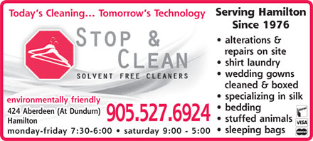 Stop and Clean (905-527-6924) - Annonce illustrée - Serving Hamilton Today s Cleaning... Tomorrow s Technology Since 1976 alterations & repairs on site shirt laundry wedding gowns cleaned & boxed specializing in silk environmentally friendly bedding 424 Aberdeen (At Dundurn) 905.527.6924 stuffed animals Hamilton sleeping bags monday-friday 7:30-6:00   saturday 9:00 - 5:00