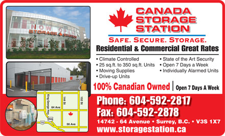 Canada Storage Station Ltd (604-598-2012) - Annonce illustrée - www.storagestation.ca CANADA STORAGE STATION SAFE. SECURE. STORAGE. Residential & Commercial Great Rates Climate Controlled State of the Art Security 25 sq.ft. to 350 sq.ft. Units  Open 7 Days a Week Moving Supplies Individually Alarmed Units Drive-up Units 100% Canadian Owned  Open 7 Days A Week Phone: 604-592-2817 Fax: 604-592-2878 14742 - 64 Avenue   Surrey, B.C.   V3S 1X7