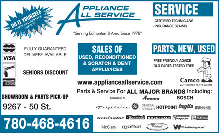 Appliance All Service (780-468-4616) - Annonce illustrée - PPLIANCE SERVICE LL SERVICE ERVICE - CERTIFIED TECHNICIANS TS AND SADVICE - INSURANCE CLAIMS DO IT YOURSELF PAR Serving Edmonton & Area Since 1978 - FULLY GUARANTEED PARTS, NEW, USED SALES OF - DELIVERY AVAILABLE USED, RECONDITIONED - FREE FRIENDLY ADVICE & SCRATCH & DENT - OLD PARTS TESTED FREE APPLIANCES SENIORS DISCOUNT www.applianceallservice.com Parts & Service For Including: ALL MAJOR BRANDS SHOWROOM & PARTS PICK-UP 9267 - 50 St. 780-468-4616