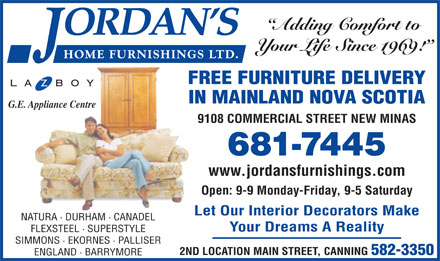 Jordan's Home Furnishings Ltd (902-681-7445) - Annonce illustr&eacute;e - Adding Comfort to Your Life Since 1969! FREE FURNITURE DELIVERY IN MAINLAND NOVA SCOTIA G.E. Appliance Centre 9108 COMMERCIAL STREET NEW MINAS 681-7445 www.jordansfurnishings.com Open: 9-9 Monday-Friday, 9-5 Saturday Let Our Interior Decorators Make NATURA &middot; DURHAM &middot; CANADEL Your Dreams A Reality FLEXSTEEL &middot; SUPERSTYLE SIMMONS &middot; EKORNES &middot; PALLISER 2ND LOCATION MAIN STREET, CANNING 582-3350 ENGLAND &middot; BARRYMORE