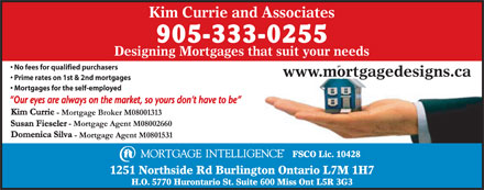 Kim Currie & Assoc-Mortgage Intelligence (905-333-0255) - Annonce illustrée - Kim Currie and Associates Designing Mortgages that suit your needs No fees for qualified purchasers www.mortgagedesigns.ca Prime rates on 1st & 2nd mortgages Mortgages for the self-employed FSCO Lic. 10428 1251 Northside Rd Burlington Ontario L7M 1H7 H.O. 5770 Hurontario St. Suite 600 Miss Ont L5R 3G3