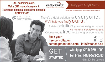 Community Financial Counselling Services (204-808-8915) - Annonce illustrée - END collection calls. Make ONE monthly payment. Transform financial chaos into financial CONFIDENCE... There s a debt solution for everyone.The We ll help you find yours.     W l A debt solution you can feel good about. No monthly service charges. Counselling is free  for as long as you need it .Counse Book yourBo free consultation.free debthelpmanitoba.com   info@cfcs.mb.ca de Winnipeg: (204)-989-1900 GET Toll Free: 1-888-573-2383 } STARTED 516-294 Portage Ave