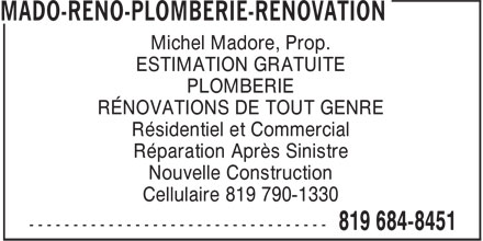 Mado-R&eacute;no-Plomberie-R&eacute;novation (819-684-8451) - Annonce illustr&eacute;e - Michel Madore, Prop. ESTIMATION GRATUITE PLOMBERIE R&Eacute;NOVATIONS DE TOUT GENRE R&eacute;sidentiel et Commercial R&eacute;paration Apr&egrave;s Sinistre Nouvelle Construction Cellulaire 819 790-1330