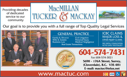 MacMillan Tucker &amp; Mackay (604-574-7431) - Annonce illustr&eacute;e - Providing decades of dedicated service to our community Our goal is to provide you with a full range of Top Quality Legal Services ICBC CLAIMS GENERAL PRACTICE MAJOR LOSS &amp; Family &amp; Divorce Civil Litigation Wills &amp; Estates Personal Injury OTHER INJURY CLAIMS. Business Law Medical Negligence FREE INITIAL CONSULTATION Real Estate Transactions NO FEE UNTIL YOU COLLECT 604-574-7431 Fax 604-574-3021 5690 - 176A Street, Surrey, (Cloverdale), B.C.  V3S 4H1 E-mail: mactuc@telus.net www.mactuc.com