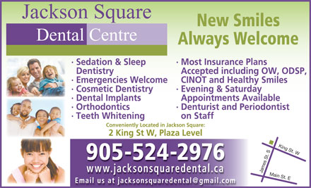 Jackson Square Dental Centre (905-524-2976) - Display Ad - Jackson Square New Smiles Dental Centre Always Welcome &middot; Most Insurance Plans&middot; Sedation &amp; Sleep Accepted including OW, ODSP,Dentistry CINOT and Healthy Smiles&middot; Emergencies Welcome &middot; Evening &amp; Saturday&middot; Cosmetic Dentistry Appointments Available&middot; Dental Implants &middot; Denturist and Periodontist&middot; Orthodontics on Staff&middot; Teeth Whitening Conveniently Located in Jackson Square: 2 King St W, Plaza Level 905-524-2976 www.jacksonsquaredental.cawwwjacksonsquaredentalca James St. SKing St. WMain St. E Email us at jacksonsquaredental@gmail.com