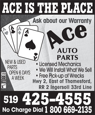 Ace Auto Parts (519-425-4555) - Display Ad - ut Licensed Mechanics We Will Install What We Sell Free Pick-up of Wrecks Hwy 2, East of Thamesford, RR 2 Ingersoll 33rd Line 519 425-4555 No Charge Dial 1 800 669-2135 ACE IS THE PLACE