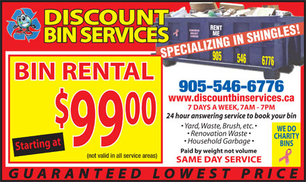 Discount Bin Services (905-546-6776) - Display Ad - DISCOUNT ME905 BREAST CANCER BIN SERVICES SPECIALIZING IN SHINGLES!RENT 546 6776 CANADIAN BIN RENTAL 905-546-6776 www.discountbinservices.ca 7 DAYS A WEEK, 7AM - 7PM 24 hour answering service to book your bin 00 Yard, Waste, Brush, etc. WE DO Renovation Waste CHARITY Household Garbage 99 BINS Starting at$9900 Paid by weight not volume (not valid in all service areas) SAME DAY SERVICE GUARANTEED LOWEST PRICE