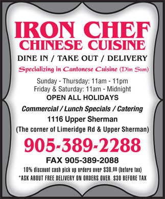 Iron Chef Chinese Restaurant Inc (905-389-2288) - Display Ad - Sunday - Thursday: 11am - 11pm Friday & Saturday: 11am - Midnight OPEN ALL HOLIDAYS (The corner of Limeridge Rd & Upper Sherman) 00 10% discount cash pick up orders over $30. (before tax) *ASK ABOUT FREE DELIVERY ON ORDERS OVER  $30 BEFORE TAX