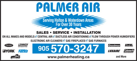Palmer Heating &amp; Air Conditioning (289-975-4255) - Annonce illustr&eacute;e - AIR Serving Halton &amp; Waterdown Areas For Over 30 Years SALES   SERVICE   INSTALLATION ON ALL MAKES AND MODELS     CENTRAL AIR     DUCTLESS AIR CONDITIONING     FLOW THROUGH POWER HUMIDIFIERS ELECTRONIC AIR CLEANERS     GAS FIREPLACES     GAS FURNACES 905 570-3247 and More www.palmerheating.ca