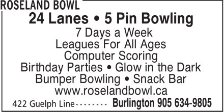 Roseland Bowl (905-634-9805) - Annonce illustrée - 24 Lanes • 5 Pin Bowling 7 Days a Week Leagues For All Ages Computer Scoring Birthday Parties • Glow in the Dark Bumper Bowling • Snack Bar www.roselandbowl.ca