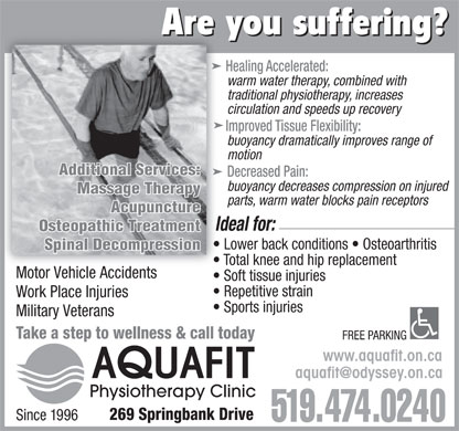 Aquafit Physiotherapy Clinic (519-474-0240) - Display Ad - Are you suffering? Healing Accelerated: warm water therapy, combined with traditional physiotherapy, increases circulation and speeds up recovery Improved Tissue Flexibility: buoyancy dramatically improves range of motion Additional Services: Decreased Pain: buoyancy decreases compression on injured Massage Therapy parts, warm water blocks pain receptors Acupuncture Ideal for: Osteopathic Treatment Lower back conditions   Osteoarthritis Spinal Decompression Total knee and hip replacement Motor Vehicle Accidents Soft tissue injuries Repetitive strain Work Place Injuries Sports injuries Military Veterans Take a step to wellness &amp; call today FREE PARKING www.aquafit.on.ca aquafit@odyssey.on.caA Q UAFIT Physiotherapy Clinic 269 Springbank Drive Since 1996 Are you suffering? Healing Accelerated: warm water therapy, combined with traditional physiotherapy, increases circulation and speeds up recovery Improved Tissue Flexibility: buoyancy dramatically improves range of motion Additional Services: Decreased Pain: buoyancy decreases compression on injured Massage Therapy parts, warm water blocks pain receptors Acupuncture Ideal for: Osteopathic Treatment Lower back conditions   Osteoarthritis Spinal Decompression Total knee and hip replacement Motor Vehicle Accidents Soft tissue injuries Repetitive strain Work Place Injuries Sports injuries Military Veterans Take a step to wellness &amp; call today FREE PARKING www.aquafit.on.ca aquafit@odyssey.on.caA Q UAFIT Physiotherapy Clinic 269 Springbank Drive Since 1996