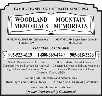 Woodland Memorials (905-522-4119) - Annonce illustr&eacute;e - FAMILY OWNED AND OPERATED SINCE 1924 1380 RYMAL RD. E. (Just East of Dartnall)885 SPRING GARDEN RD. (Off Plains Rd.) HAMILTONBURLINGTON FINANCING AVAILABLE 905-522-4119     1-800-369-4749     905-318-3323 Bronze Markers for All Cemeteries Computer Designed Layouts for Approval Cemetery Lettering on Existing Memorials Large Selection of Lanterns and Vase Ceramic Photos - Laser Etchings Cremation Urns Available Serving All Cemeteries and Nationalities Rock Signs and Address Stones On-Site Rock Engraving Available www.mountainmemorials.com Quality Craftsmanship Guaranteed