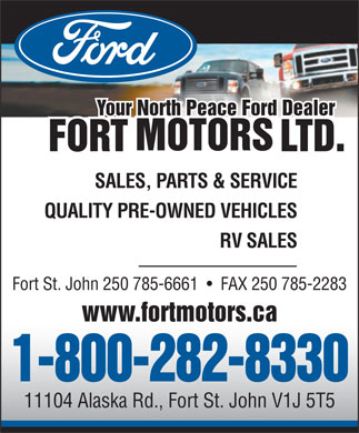 Fort Motors Ltd (250-785-6661) - Display Ad - Your North Peace Ford Dealer SALES, PARTS &amp; SERVICE QUALITY PRE-OWNED VEHICLES RV SALES Fort St. John 250 785-6661     FAX 250 785-2283 www.fortmotors.ca 1-800-282-8330 11104 Alaska Rd., Fort St. John V1J 5T5