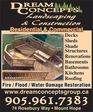 Dream Concepts Landscaping & Construction (905-961-7383) - Display Ad - Residential & CommercialResidential & Commercialmmercicialalmmer Decks Sheds Shade Structures Renovations Basements Bathrooms Kitchens Roofing Fire / Flood / Water Damage Restoration www.dreamconceptsgroup.ca 74 Rosebury Way   Mount Hope
