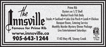 The Innsville (905-643-1244) - Annonce illustrée - Prime Rib Oysters on 1/2 Shell Market Fresh Fish Daily Steaks   Seafood   Lake Erie Perch   Lamb   Chicken Banquet Room, Catering Service Monthly Murder Mystery Dinner Package Famous for Prime Rib Live Entertainment Saturdays www.innsville.ca Best Prime Rib 1143 Hwy #8, Stoney Creek 13 Years 905-643-1244