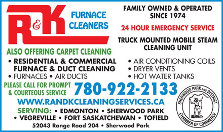 R &amp; K Cleaning Services (780-922-2133) - Annonce illustr&eacute;e - FAMILY OWNED &amp; OPERATED FURNACE SINCE 1974 CLEANERS 24 HOUR EMERGENCY SERVICE TRUCK MOUNTED MOBILE STEAM CLEANING UNIT ALSO OFFERING CARPET CLEANING RESIDENTIAL &amp; COMMERCIAL AIR CONDITIONING COILS FURNACE &amp; DUCT CLEANING 780-922-2133 &amp; COURTEOUS SERVICE WWW.RANDKCLEANINGSERVICES.CA SERVING:   EDMONTON   SHERWOOD PARK VEGREVILLE   FORT SASKATCHEWAN   TOFIELD 52043 Range Road 204   Sherwood Park DRYER VENTS FURNACES   AIR DUCTS HOT WATER TANKS PLEASE CALL FOR PROMPT