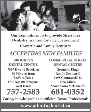 Brooklyn Dental Centre (902-757-2583) - Annonce illustrée - Caring, knowledgeable and efficient Dental Professionals www.atlanticdentist.ca Our Commitment is to provide Stress Free Dentistry in a Comfortable Environment Cosmetic and Family Dentistry ACCEPTING NEW FAMILIES COMMERCIAL STREETBROOKLYN DENTAL CENTREDENTAL CENTRE (formerly Kings7859 Hwy 14 Brooklyn Family Dentistry)30 Minutes from 9198 Commercial StBedford Exit 4 New MinasOn Hwy 101 Newport Across From McDonald sWest Hants 681-0352757-2583