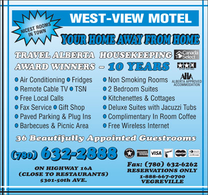West-View Motel (780-632-2888) - Display Ad - YOUR HOME AWAY FROM HOME TRAVEL ALBERTA  HOUSEKEEPING AWARD WINNERS  - 10 YEARS lll Air Conditioning  Fridges Non Smoking Rooms lll Remote Cable TV  TSN 2 Bedroom Suites ll Free Local Calls Free Wireless Internet 36 Beautifully Appointed Guestrooms (780) 632-2888 (780) Kitchenettes & Cottages lll Fax Service  Gift Shop Deluxe Suites with Jacuzzi Tubs ll Paved Parking & Plug Ins Complimentary In Room Coffee ll Barbecues & Picnic Area Fax: (780) 632-6262 ON HIGHWAY 16A RESERVATIONS ONLY (CLOSE TO RESTAURANTS) 1-888-667-0700 5301-50th AVE. VEGREVILLE